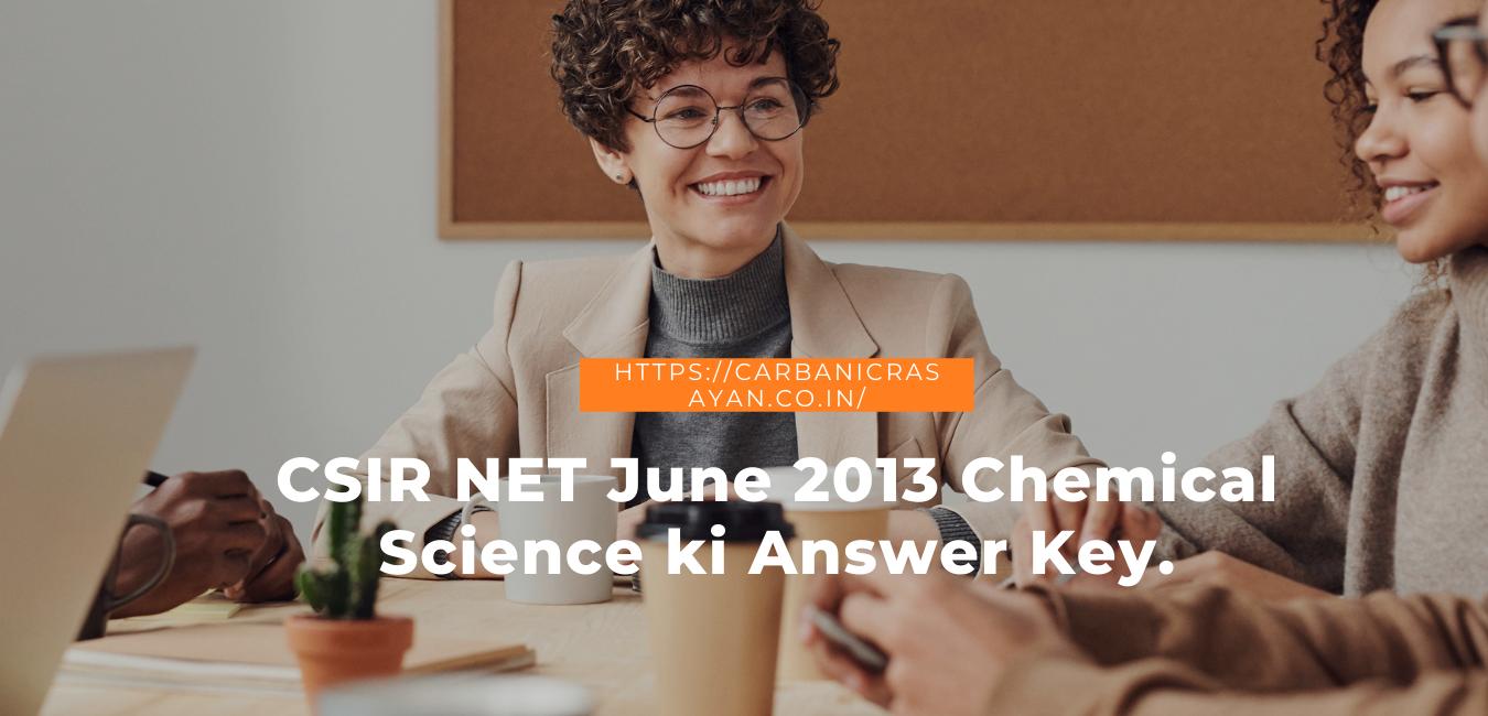 CSIR NET June 2013 Chemical Science ki Answer Key.